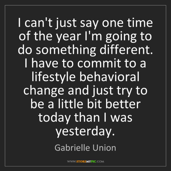 Gabrielle Union: I can't just say one time of the year I'm going to do...