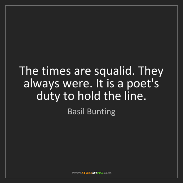 Basil Bunting: The times are squalid. They always were. It is a poet's...