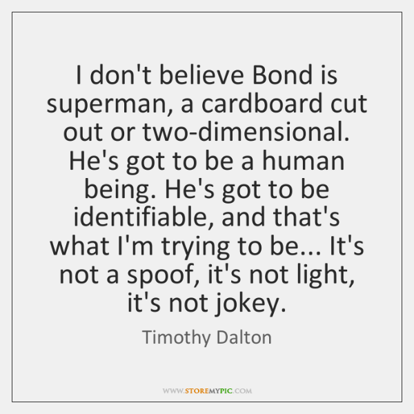 I don't believe Bond is superman, a cardboard cut out or two-dimensional. ...
