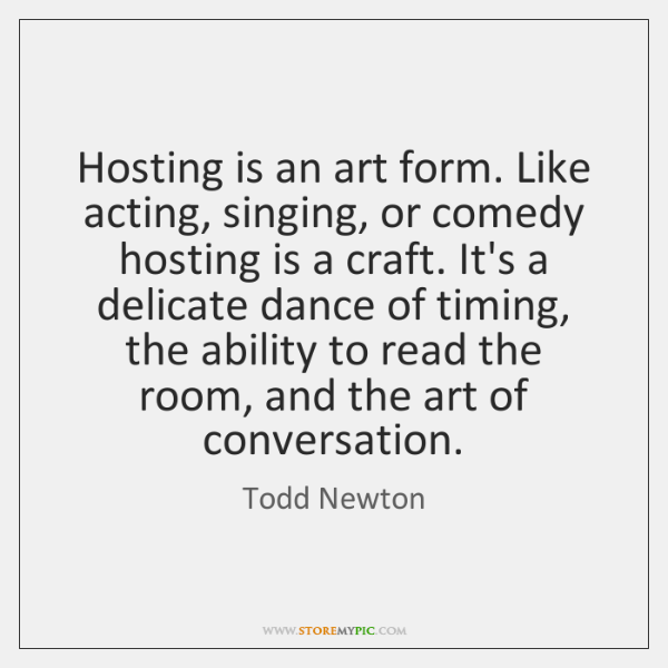 Hosting is an art form. Like acting, singing, or comedy hosting is ...