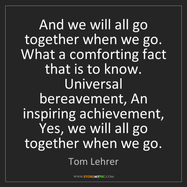 Tom Lehrer: And we will all go together when we go. What a comforting...