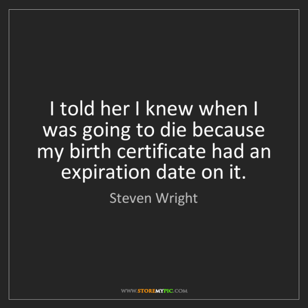 Steven Wright: I told her I knew when I was going to die because my...