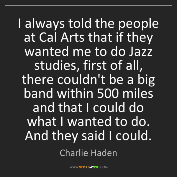 Charlie Haden: I always told the people at Cal Arts that if they wanted...