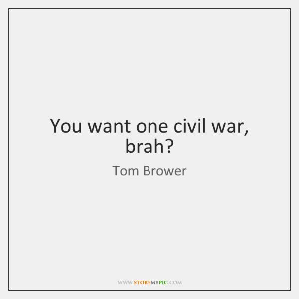 You want one civil war, brah?