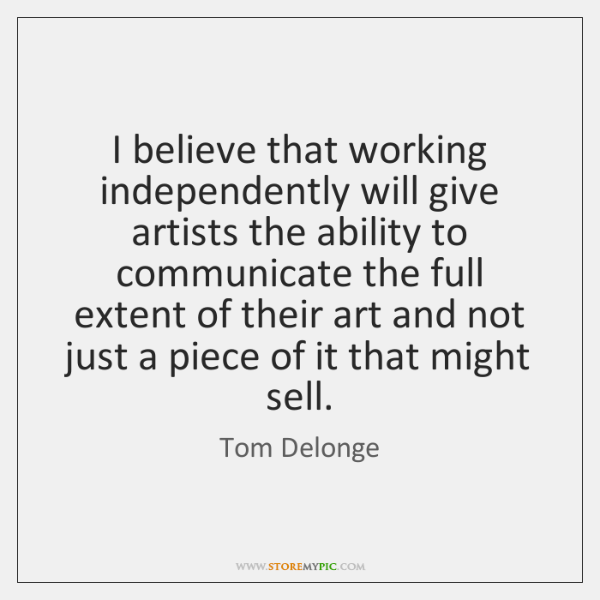 I believe that working independently will give artists the ability to communicate ...