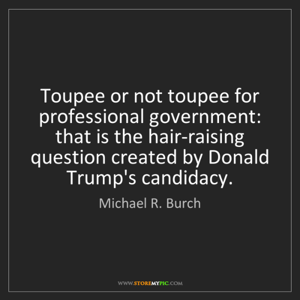 Michael R. Burch: Toupee or not toupee for professional government: that...