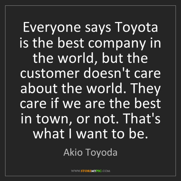 Akio Toyoda: Everyone says Toyota is the best company in the world,...