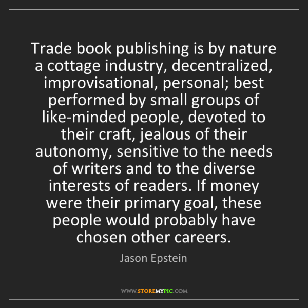 Jason Epstein: Trade book publishing is by nature a cottage industry,...