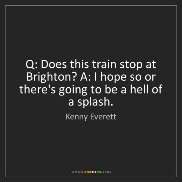 Kenny Everett: Q: Does this train stop at Brighton? A: I hope so or...