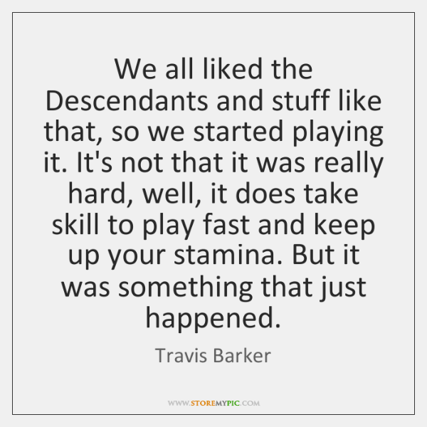 We all liked the Descendants and stuff like that, so we started ...