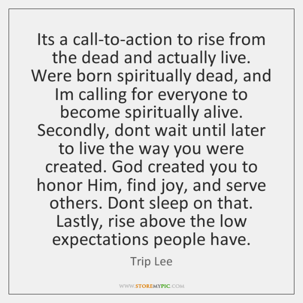 Its a call-to-action to rise from the dead and actually live. Were ...