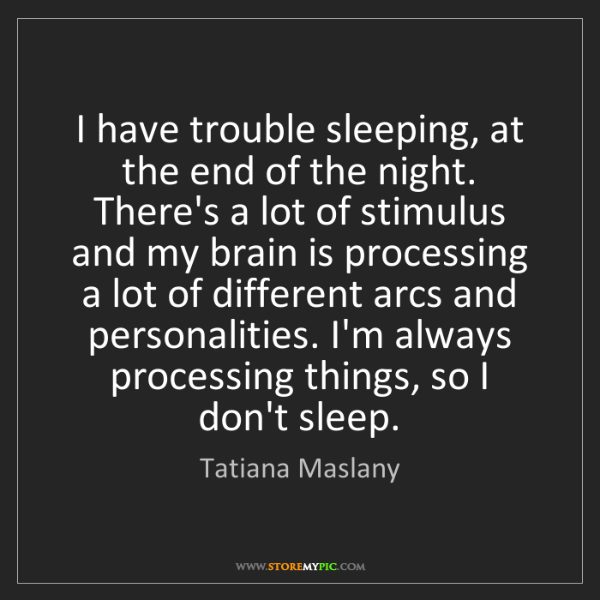 Tatiana Maslany: I have trouble sleeping, at the end of the night. There's...