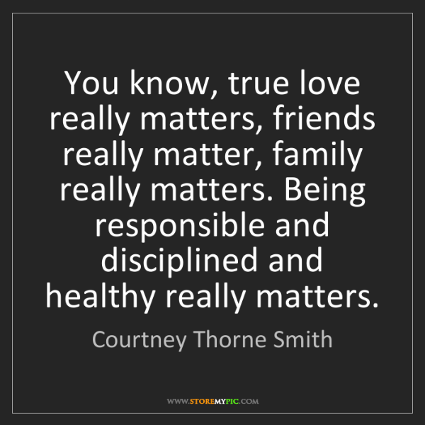Courtney Thorne Smith: You know, true love really matters, friends really matter,...