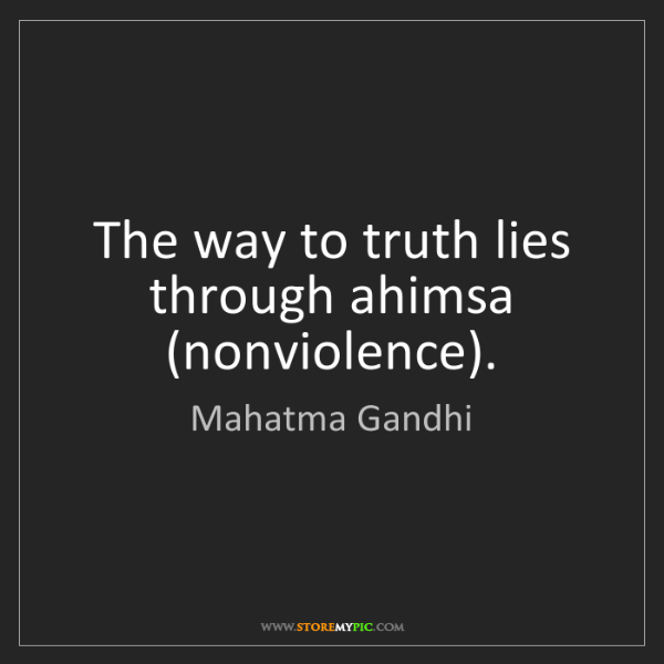 Mahatma Gandhi: The way to truth lies through ahimsa (nonviolence).