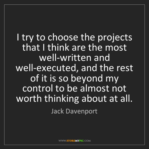 Jack Davenport: I try to choose the projects that I think are the most...