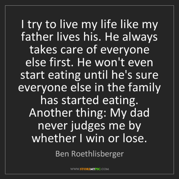 Ben Roethlisberger: I try to live my life like my father lives his. He always...