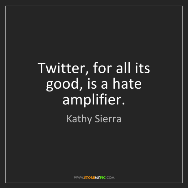 Kathy Sierra: Twitter, for all its good, is a hate amplifier.