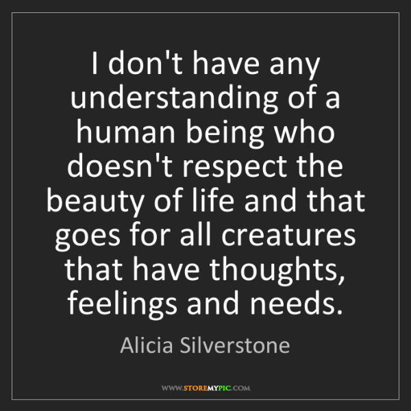 Alicia Silverstone: I don't have any understanding of a human being who doesn't...