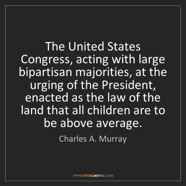 Charles A. Murray: The United States Congress, acting with large bipartisan...