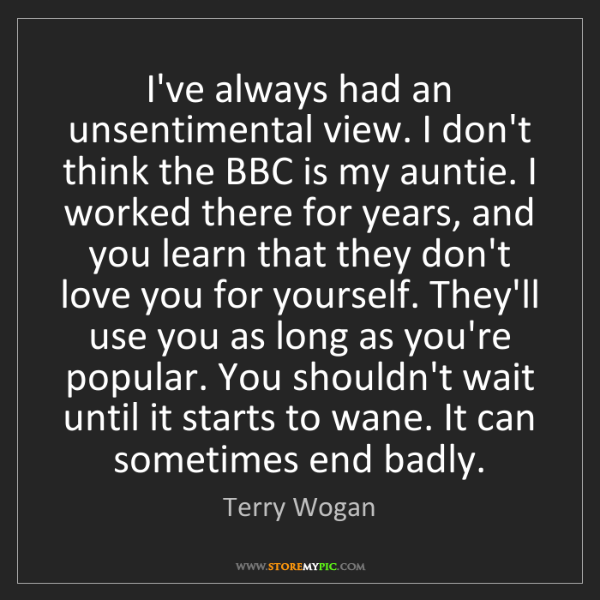 Terry Wogan: I've always had an unsentimental view. I don't think...