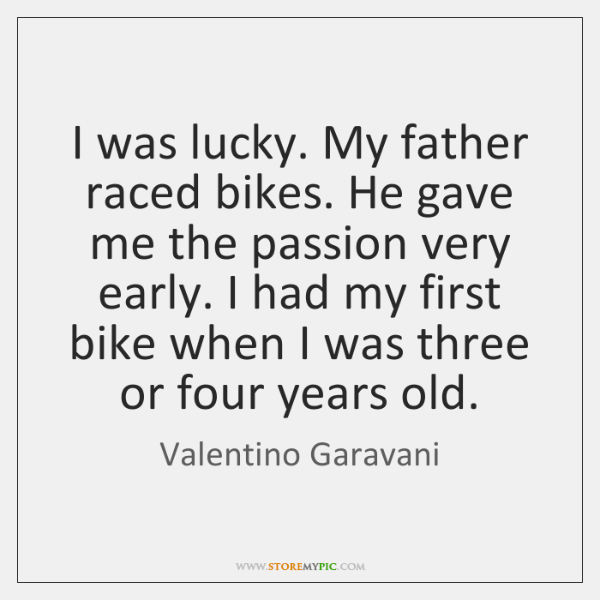 I was lucky. My father raced bikes. He gave me the passion ...