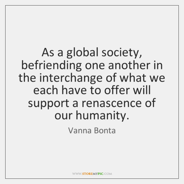As a global society, befriending one another in the interchange of what ...