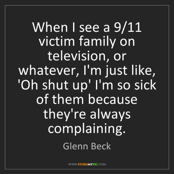 Glenn Beck: When I see a 9/11 victim family on television, or whatever,...