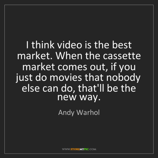Andy Warhol: I think video is the best market. When the cassette market...