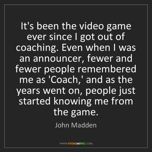 John Madden: It's been the video game ever since I got out of coaching....