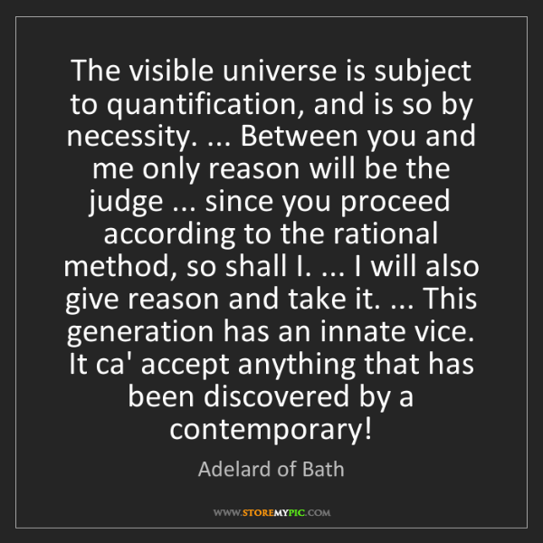 Adelard of Bath: The visible universe is subject to quantification, and...