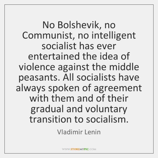 No Bolshevik, no Communist, no intelligent socialist has ever entertained the idea ...