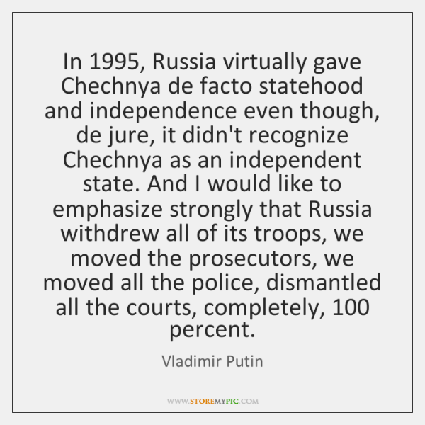 In 1995, Russia virtually gave Chechnya de facto statehood and independence even though, ...