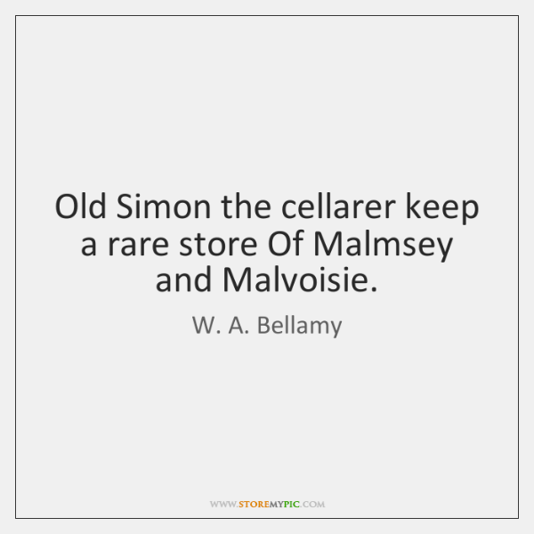 Old Simon the cellarer keep a rare store Of Malmsey and Malvoisie.