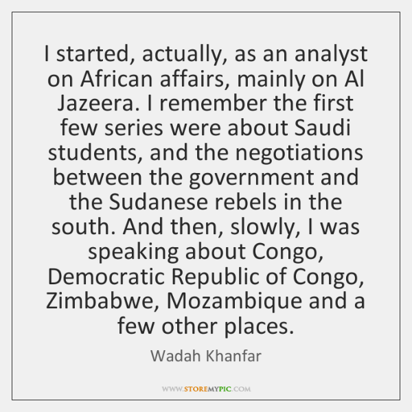 I started, actually, as an analyst on African affairs, mainly on Al ...