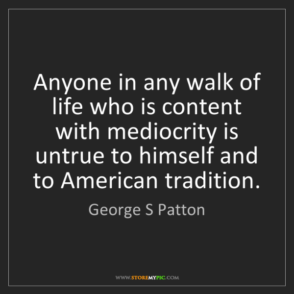 George S Patton: Anyone in any walk of life who is content with mediocrity...