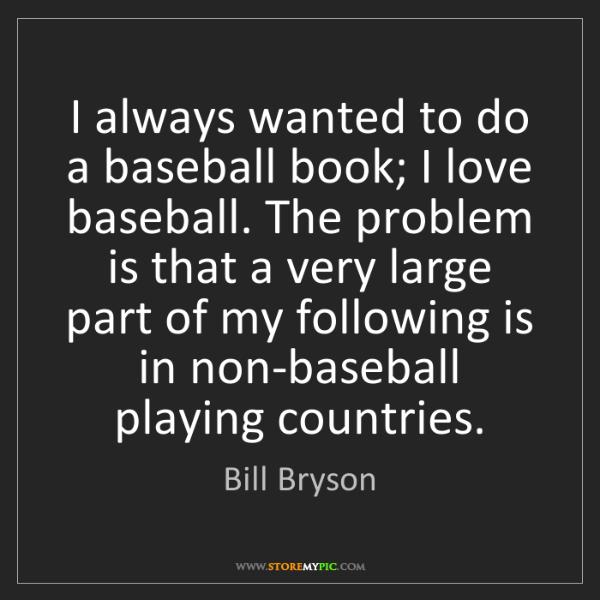 Bill Bryson: I always wanted to do a baseball book; I love baseball....