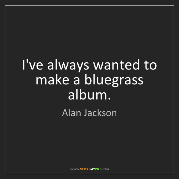 Alan Jackson: I've always wanted to make a bluegrass album.