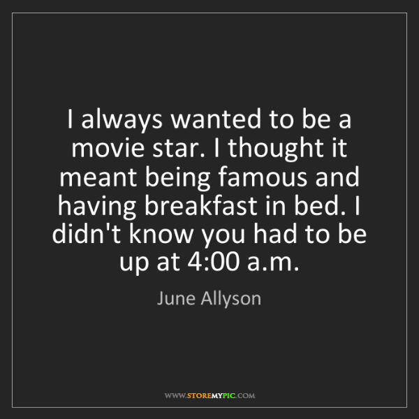 June Allyson: I always wanted to be a movie star. I thought it meant...