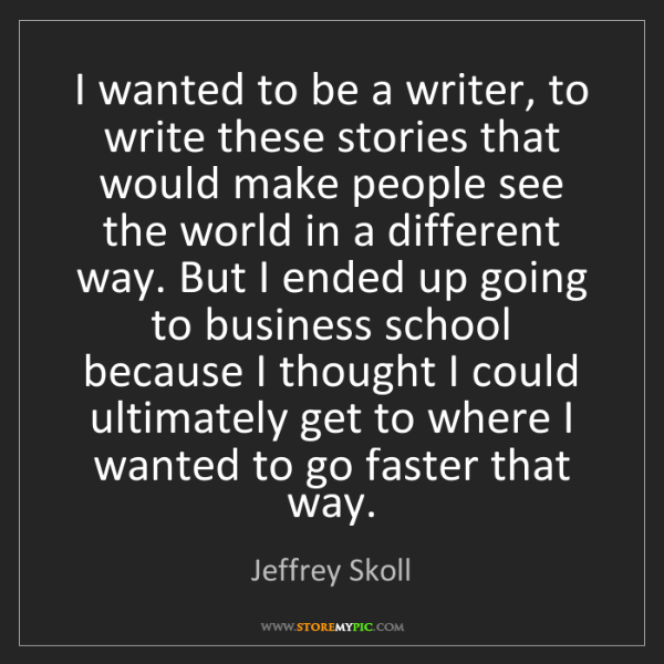 Jeffrey Skoll: I wanted to be a writer, to write these stories that...
