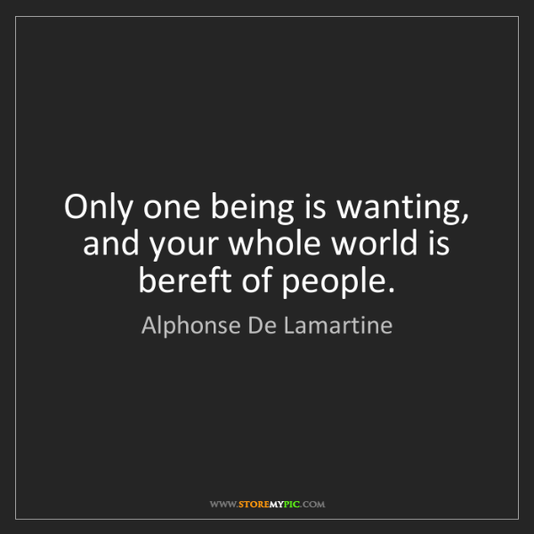 Alphonse De Lamartine: Only one being is wanting, and your whole world is bereft...
