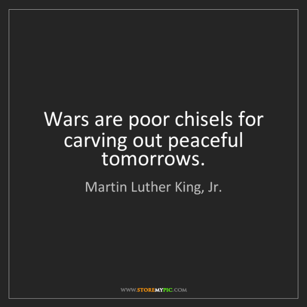 Martin Luther King, Jr.: Wars are poor chisels for carving out peaceful tomorrows.