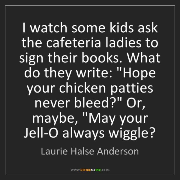 Laurie Halse Anderson: I watch some kids ask the cafeteria ladies to sign their...