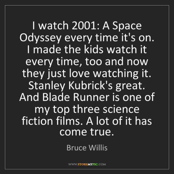 Bruce Willis: I watch 2001: A Space Odyssey every time it's on. I made...