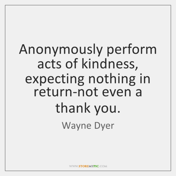 Anonymously perform acts of kindness, expecting nothing in return-not even a thank ...