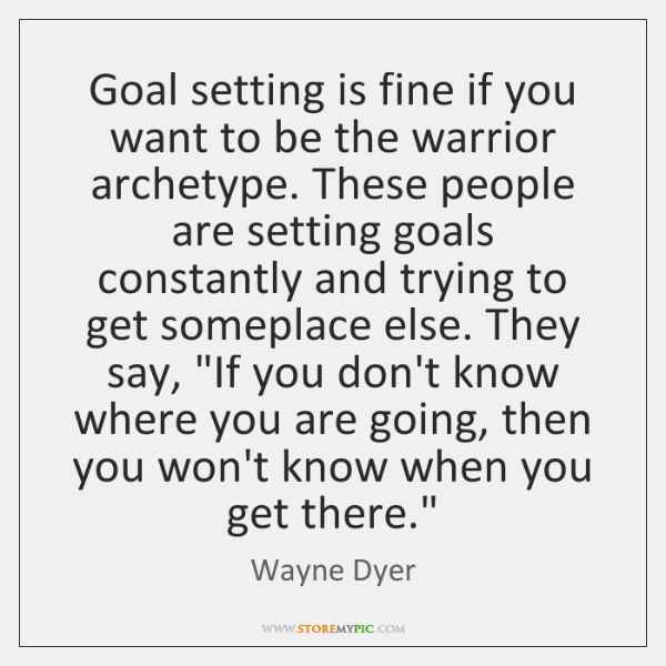 Goal setting is fine if you want to be the warrior archetype. ...