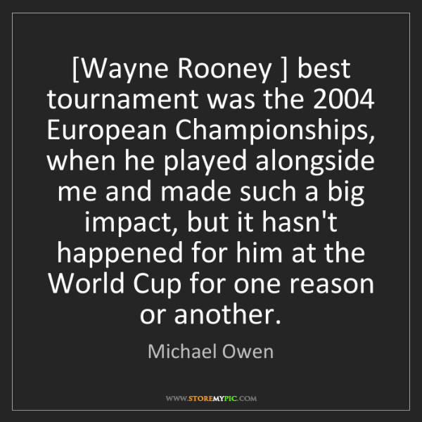 Michael Owen: [Wayne Rooney ] best tournament was the 2004 European...
