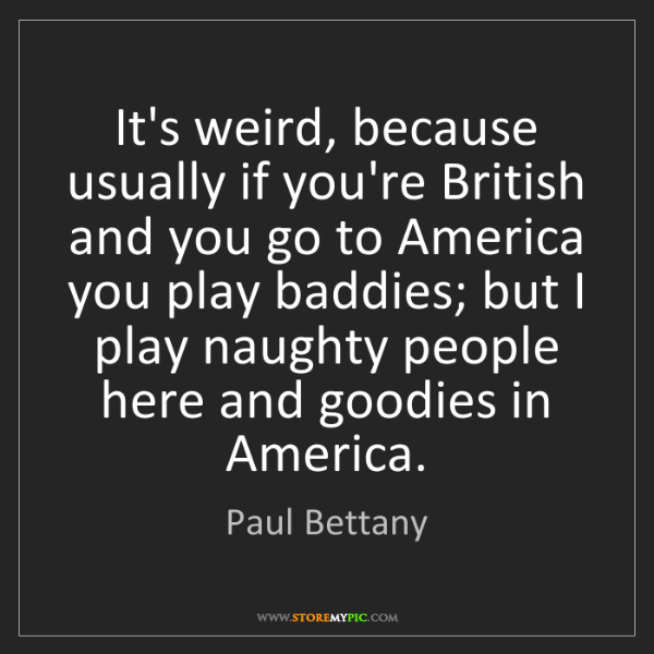 Paul Bettany: It's weird, because usually if you're British and you...