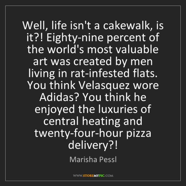 Marisha Pessl: Well, life isn't a cakewalk, is it?! Eighty-nine percent...