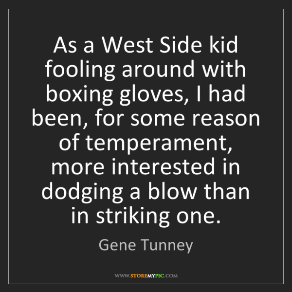 Gene Tunney: As a West Side kid fooling around with boxing gloves,...