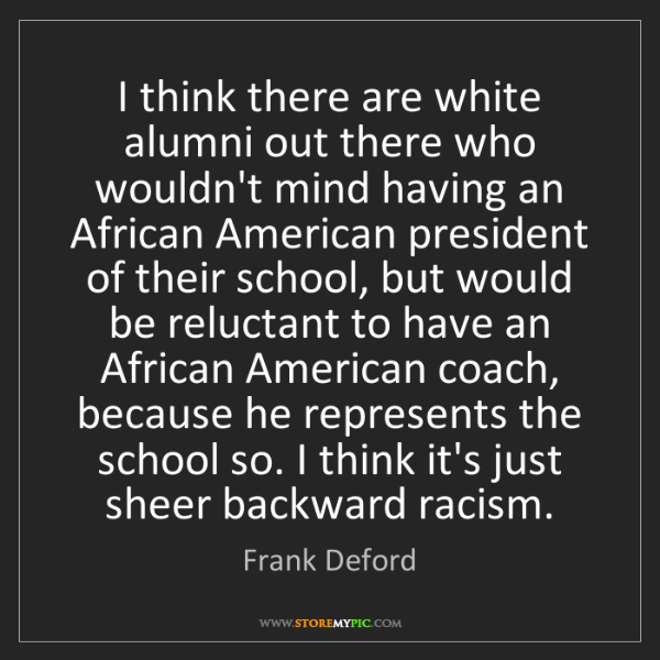 Frank Deford: I think there are white alumni out there who wouldn't...